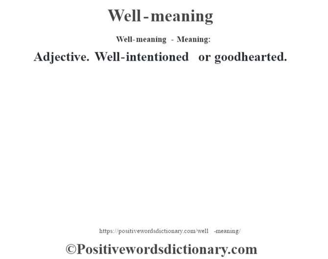 Well-meaning - Meaning: Adjective. Well-intentioned or goodhearted.