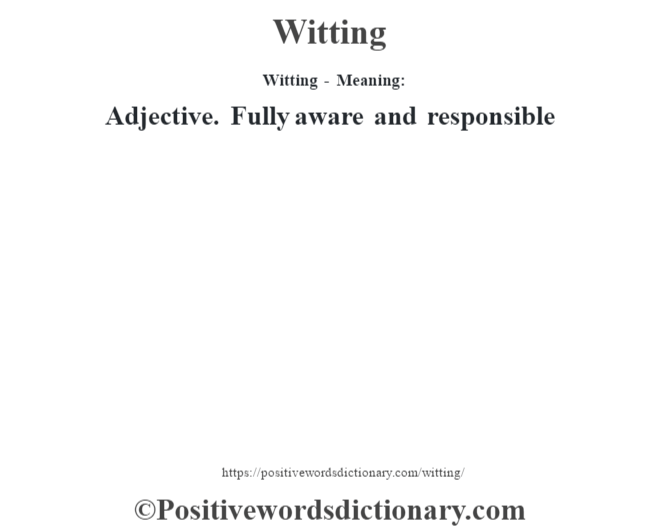 Witting - Meaning: Adjective. Fully aware and responsible