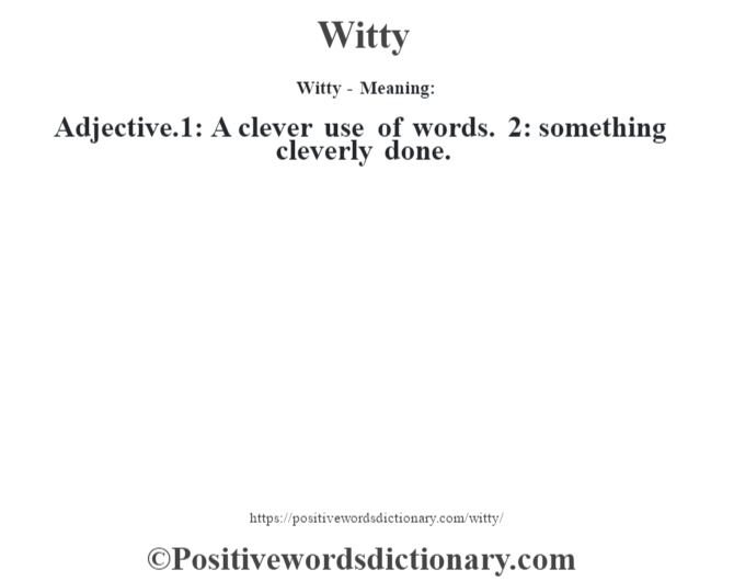 Witty - Meaning: Adjective.1: A clever use of words. 2: something cleverly done.