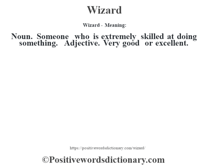 Wizard - Meaning: Noun. Someone who is extremely skilled at doing something. Adjective. Very good or excellent.