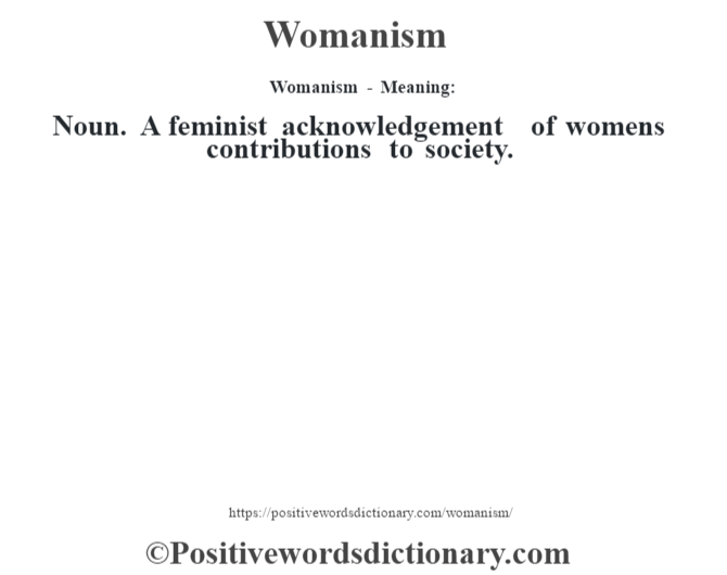Womanism - Meaning: Noun. A feminist acknowledgement of women's contributions to society.