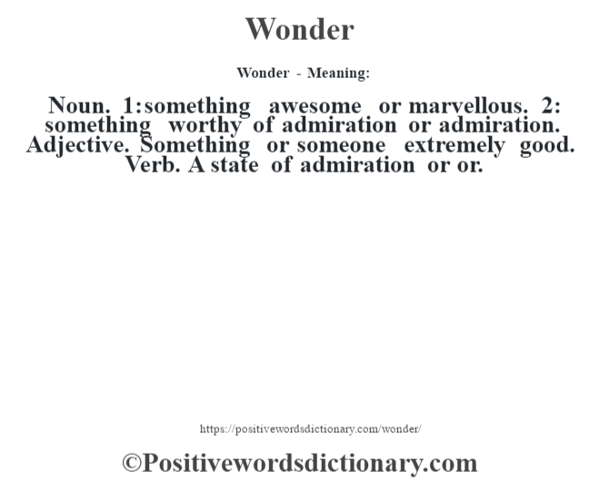 Wonder - Meaning: Noun. 1: something awesome or marvellous. 2: something worthy of admiration or admiration. Adjective. Something or someone extremely good. Verb. A state of admiration or or.