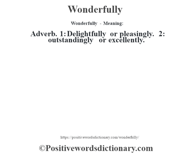 Wonderfully - Meaning: Adverb. 1: Delightfully or pleasingly. 2: outstandingly or excellently.