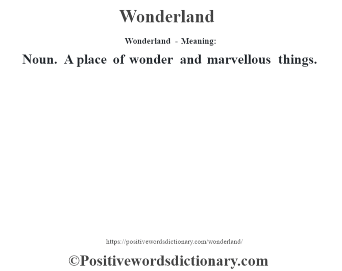 Wonderland - Meaning: Noun. A place of wonder and marvellous things.