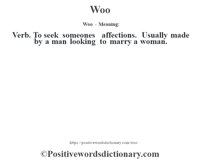 Woo - Meaning: Verb. To seek someone's affections. Usually made by a man looking to marry a woman.