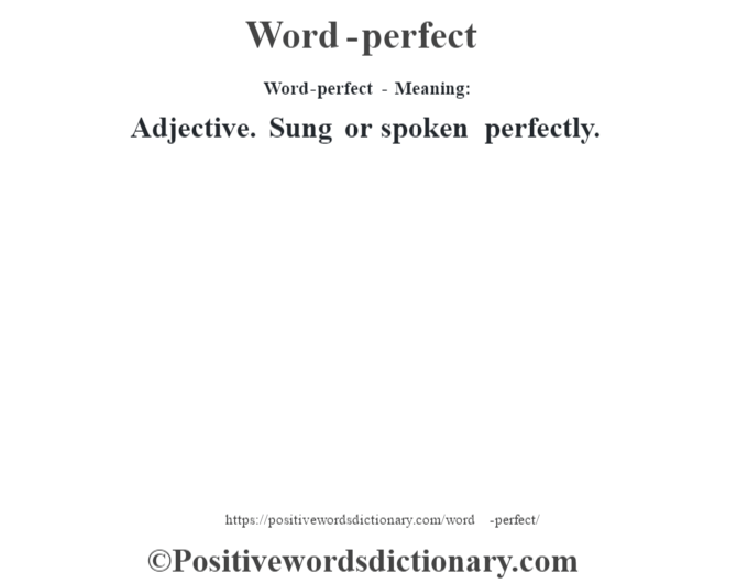 Word-perfect - Meaning: Adjective. Sung  or spoken perfectly.