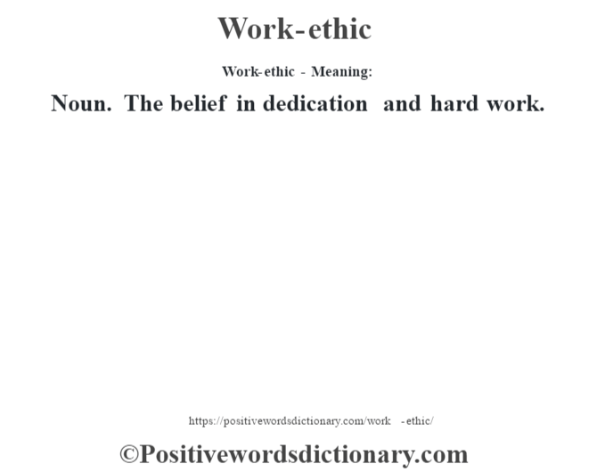 Work-ethic - Meaning: Noun. The belief in dedication and hard work.
