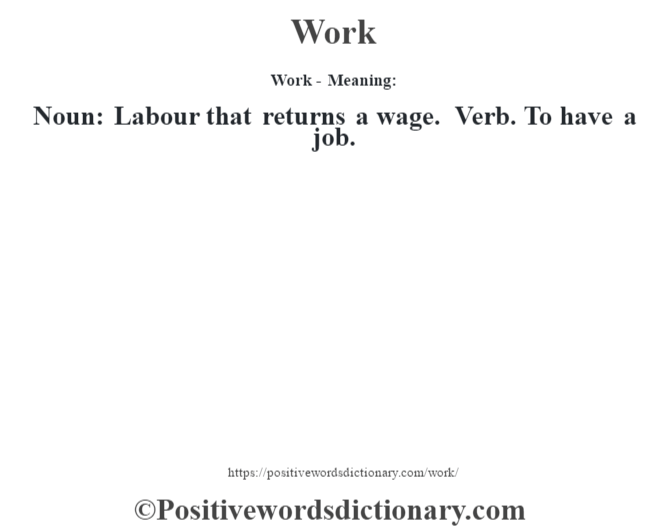 Work - Meaning: Noun: Labour that returns a wage. Verb. To have a job.