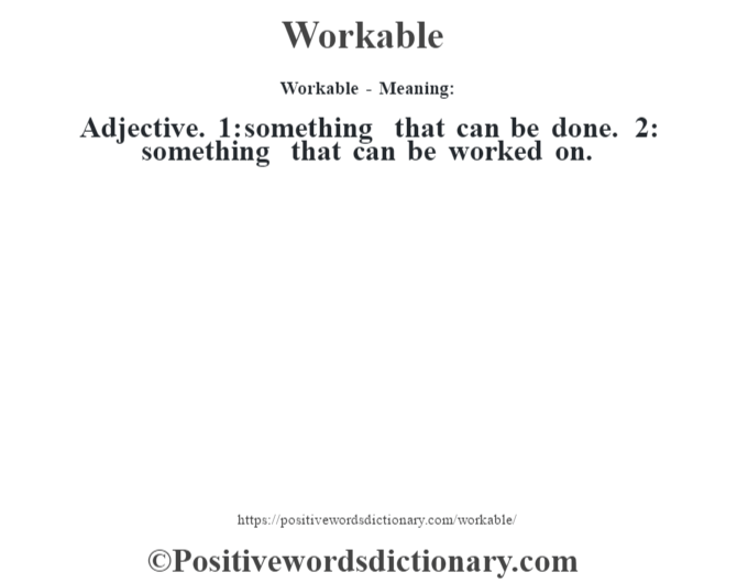 Workable - Meaning: Adjective. 1: something that can be done. 2: something that can be worked on.