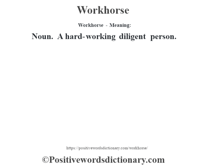 Workhorse - Meaning: Noun. A hard-working diligent person.