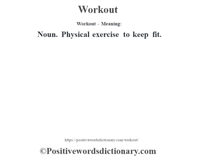 Workout - Meaning: Noun. Physical exercise to keep fit.