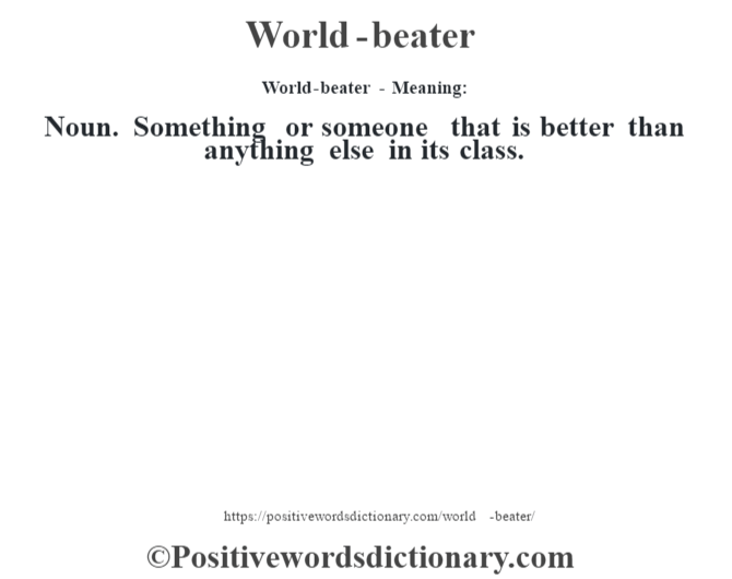 World-beater - Meaning: Noun. Something or someone that is better than anything else in its class.