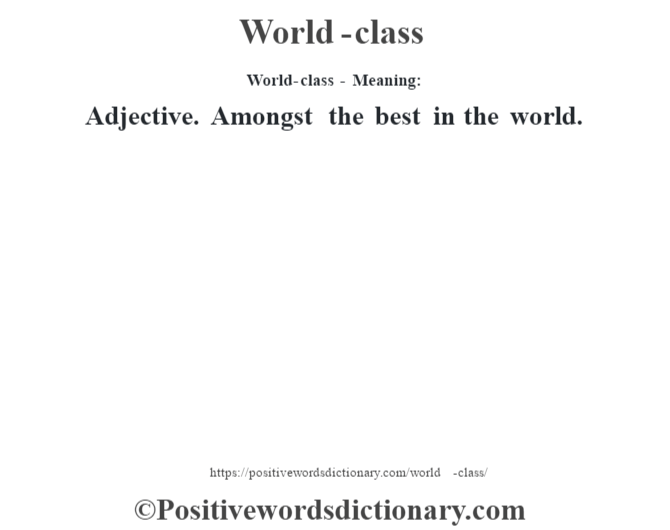 World-class - Meaning: Adjective. Amongst the best in the world.