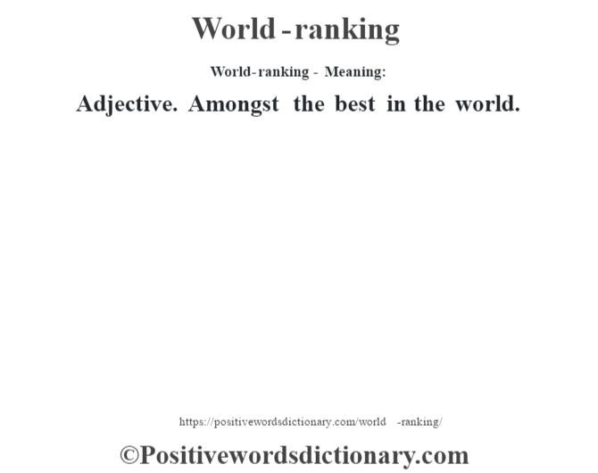 World-ranking - Meaning: Adjective. Amongst the best in the world.