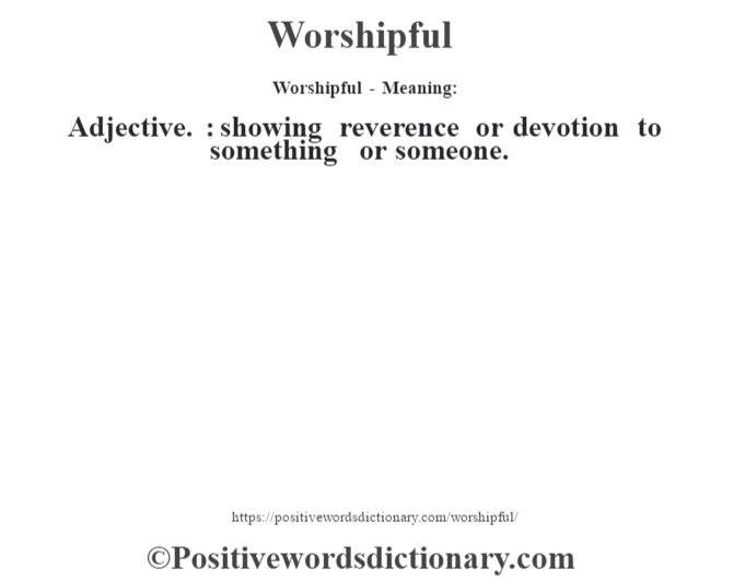 Worshipful - Meaning: Adjective. : showing reverence or devotion to something or someone.