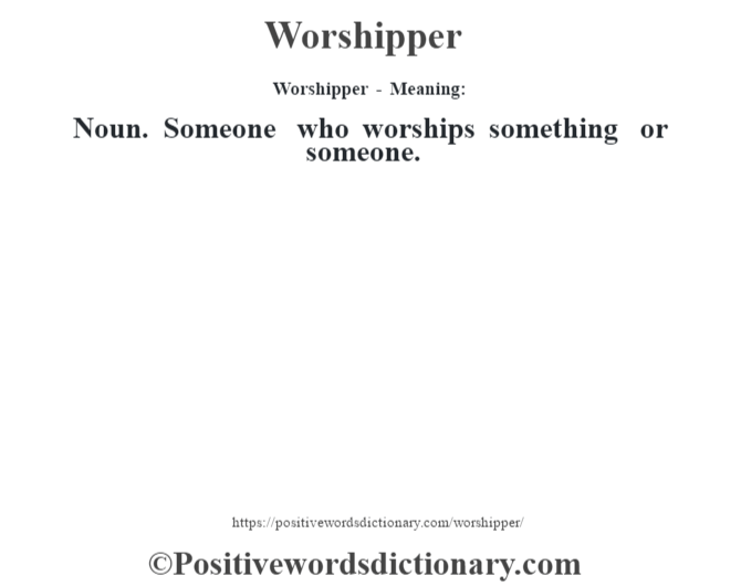 Worshipper - Meaning: Noun. Someone who worships something or someone.