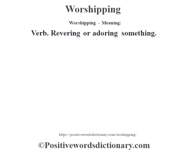 Worshipping - Meaning: Verb. Revering or adoring something.