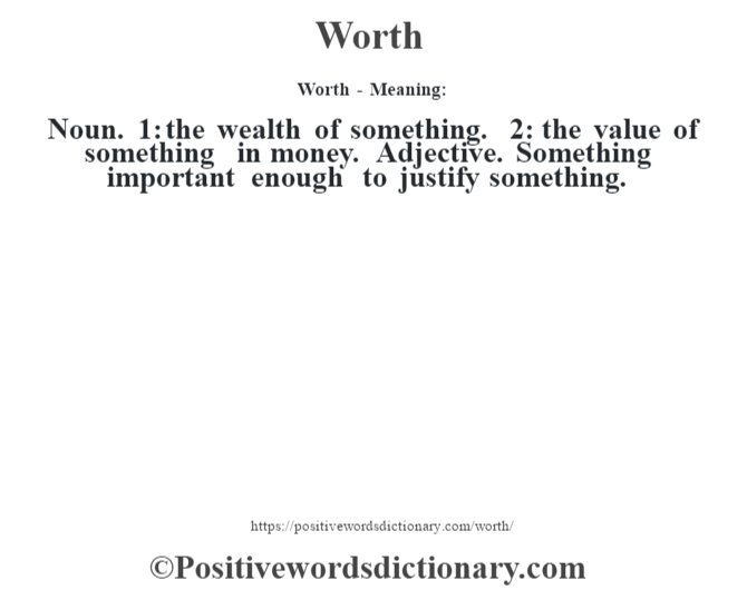 Worth - Meaning: Noun. 1: the wealth of something. 2: the value of something in money. Adjective. Something important enough to justify something.