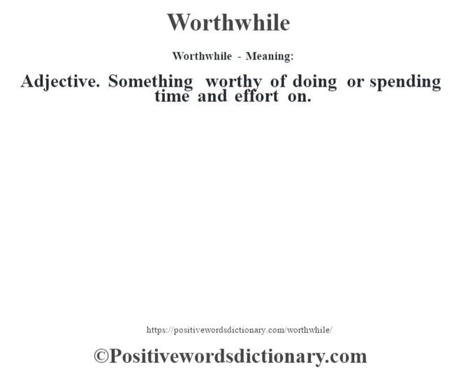Worthwhile - Meaning: Adjective. Something worthy of doing or spending time and effort on.