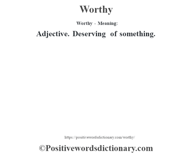 Worthy - Meaning: Adjective. Deserving of something.