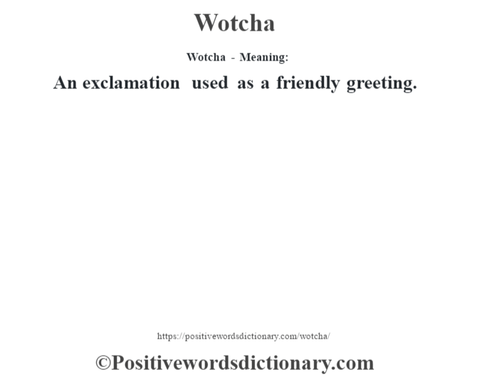 Wotcha - Meaning: An exclamation used as a friendly greeting.