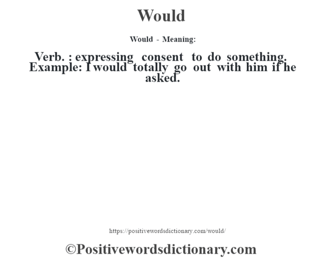 Would - Meaning: Verb. : expressing consent to do something. Example: I would totally go out with him if he asked.