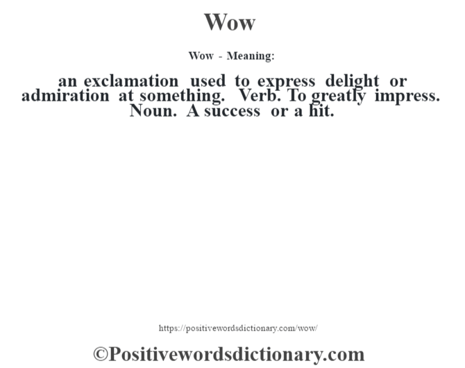 Wow - Meaning: an exclamation used to express delight or admiration at something. Verb. To greatly impress. Noun. A success or a hit.