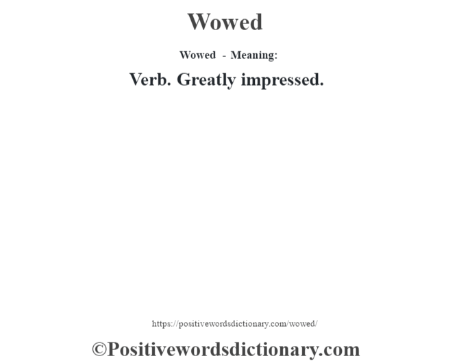 Wowed - Meaning: Verb. Greatly impressed.
