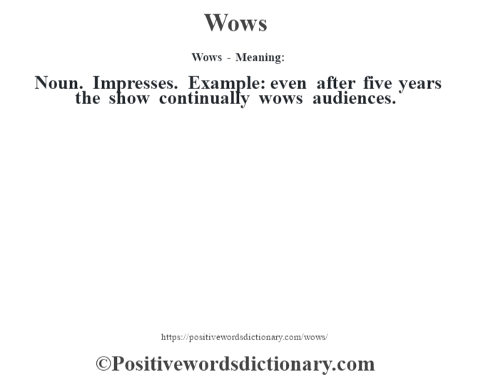 Wows - Meaning: Noun. Impresses. Example: even after five years the show continually wows audiences.