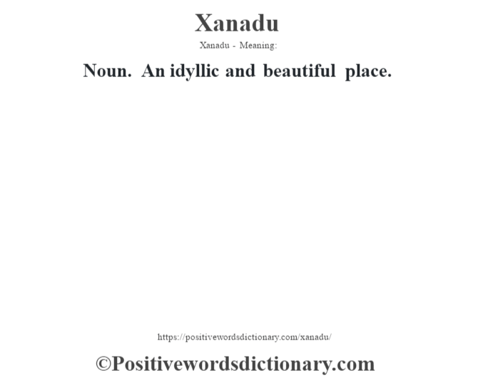 Xanadu - Meaning: Noun. An idyllic and beautiful place.