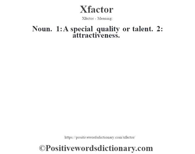 Xfactor - Meaning: Noun. 1: A special quality or talent. 2: attractiveness.