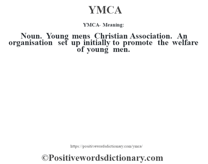 YMCA - Meaning: Noun. Young men's Christian Association. An organisation set up initially to promote the welfare of young men.