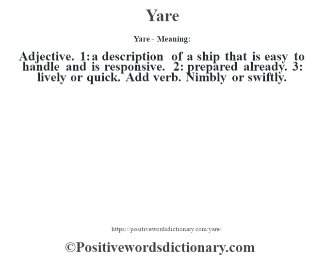 Yare - Meaning: Adjective. 1: a description of a ship that is easy to handle and is responsive. 2: prepared already. 3: lively or quick. Add verb. Nimbly or swiftly.
