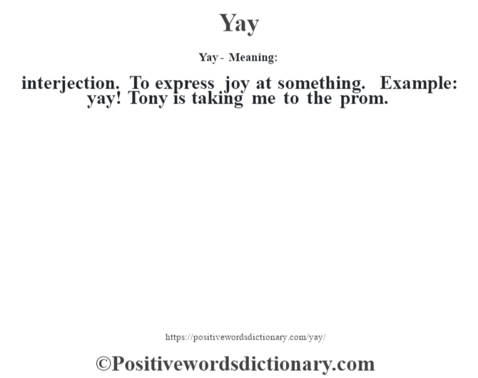 Yay - Meaning: interjection. To express joy at something. Example: yay! Tony is taking me to the prom.