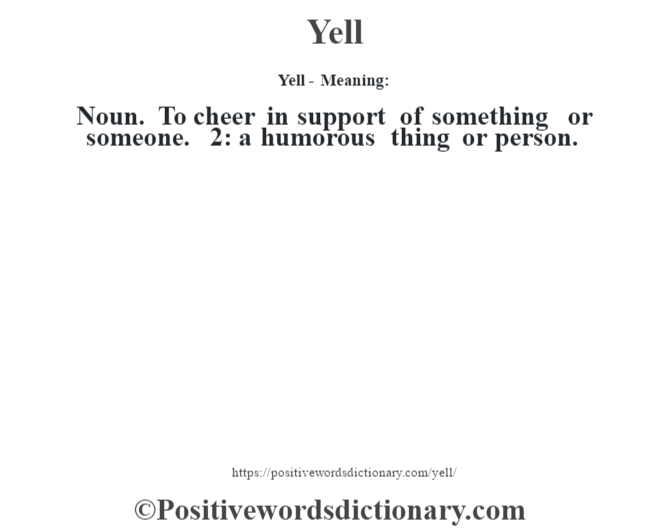 Yell - Meaning: Noun. To cheer in support of something or someone. 2: a humorous thing or person.