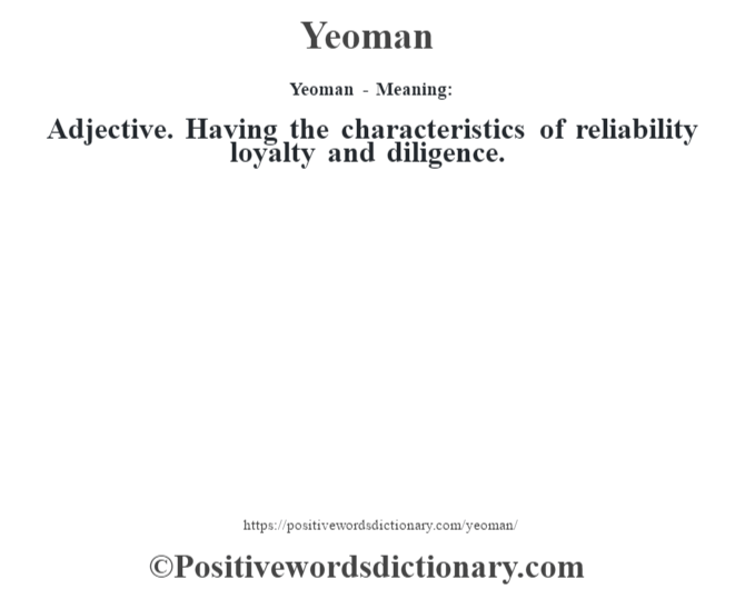 Yeoman - Meaning: Adjective. Having the characteristics of reliability loyalty and diligence.