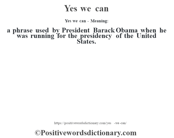 Yes we can - Meaning: a phrase used by President  Barack Obama when he was running for the presidency of the United States.