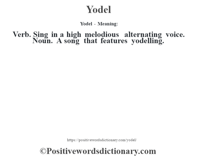 Yodel - Meaning: Verb. Sing in a high melodious alternating voice. Noun. A song that features yodelling.