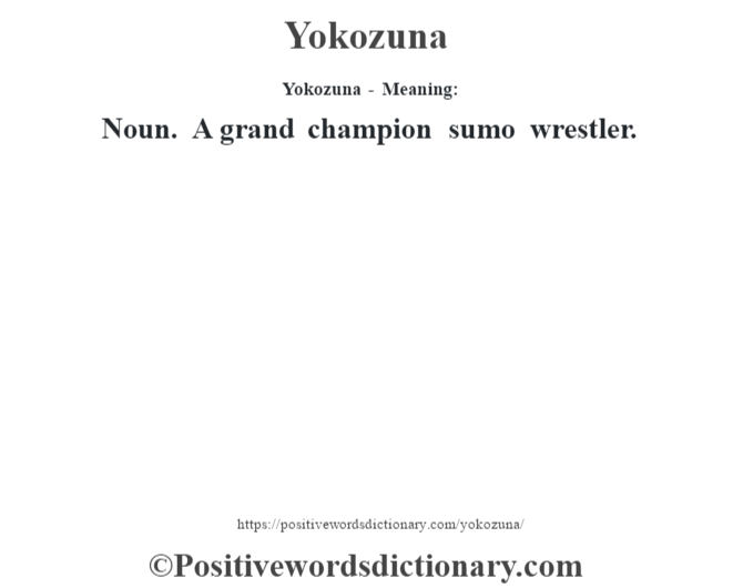 Yokozuna - Meaning: Noun. A grand champion sumo wrestler.