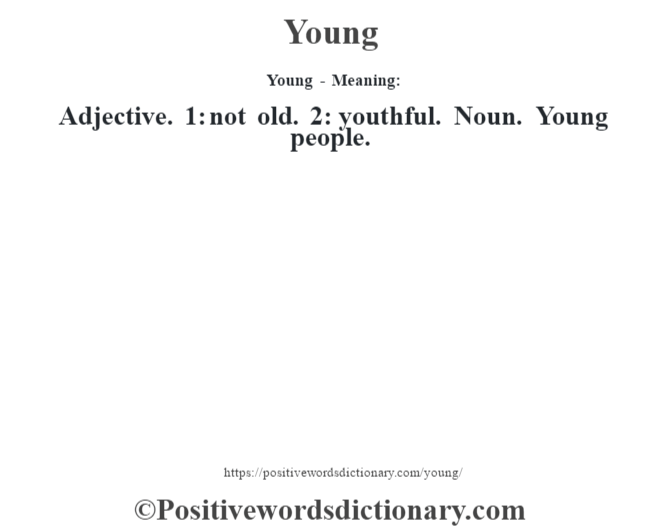 Young - Meaning: Adjective. 1: not old. 2: youthful. Noun. Young people.