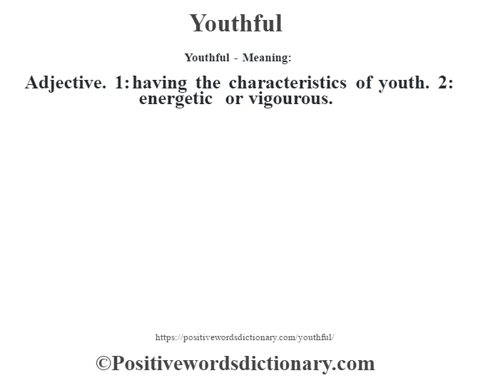 Youthful - Meaning: Adjective. 1: having the characteristics of youth. 2: energetic or vigourous.