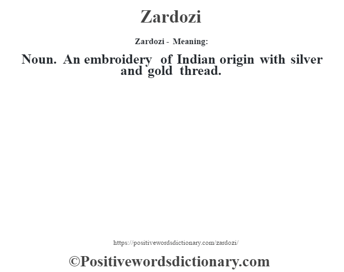 Zardozi - Meaning: Noun. An embroidery of Indian origin with silver and gold thread.