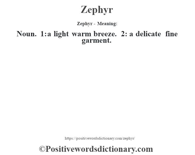 Zephyr - Meaning: Noun. 1: a light warm breeze. 2: a delicate fine garment.