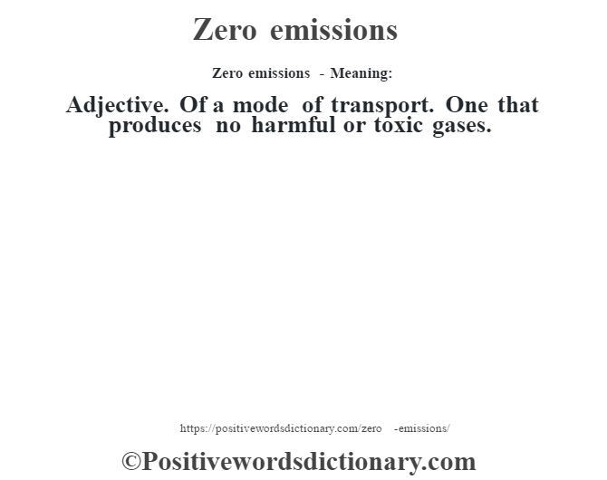 Zero emissions - Meaning: Adjective. Of a mode of transport. One that produces no harmful or toxic gases.