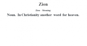 Zion - Meaning: Noun. In Christianity another word for heaven.