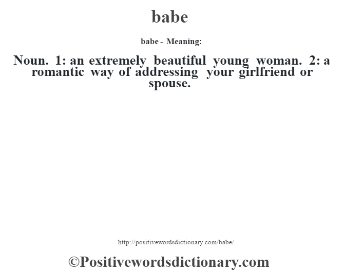 babe- Meaning:Noun. 1: an extremely beautiful young woman. 2: a romantic way of addressing your girlfriend or spouse.