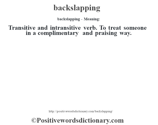 backslapping- Meaning:Transitive and intransitive verb. To treat someone in a complimentary and praising way.