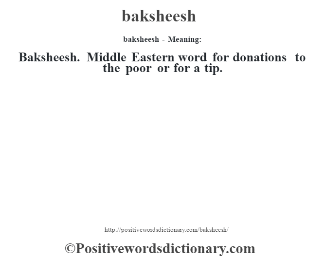 baksheesh- Meaning:Baksheesh. Middle Eastern word for donations to the poor or for a tip.