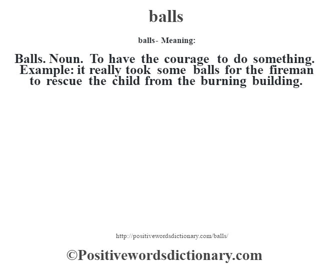 balls- Meaning:Balls. Noun. To have the courage to do something. Example: it really took some balls for the fireman to rescue the child from the burning building.