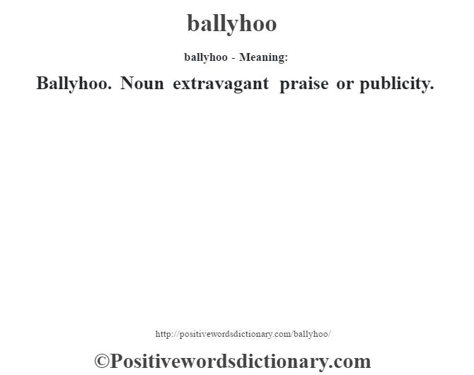ballyhoo- Meaning:Ballyhoo. Noun extravagant praise or publicity.